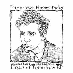 Advance Base - Tomorrow's Homes Today (Advance Base Plays The Magnetic Fields' House Of Tomorrow EP) album flac